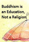 Buddhism is an Education, Not a Religion
