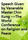 "Speech Given by Venerable Master Chin Kung ---The World Conference on Religion and Peace : ""How to Create a Fulfilling and Prosperous Multicultural World"""