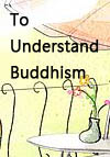 To Understand Buddhism